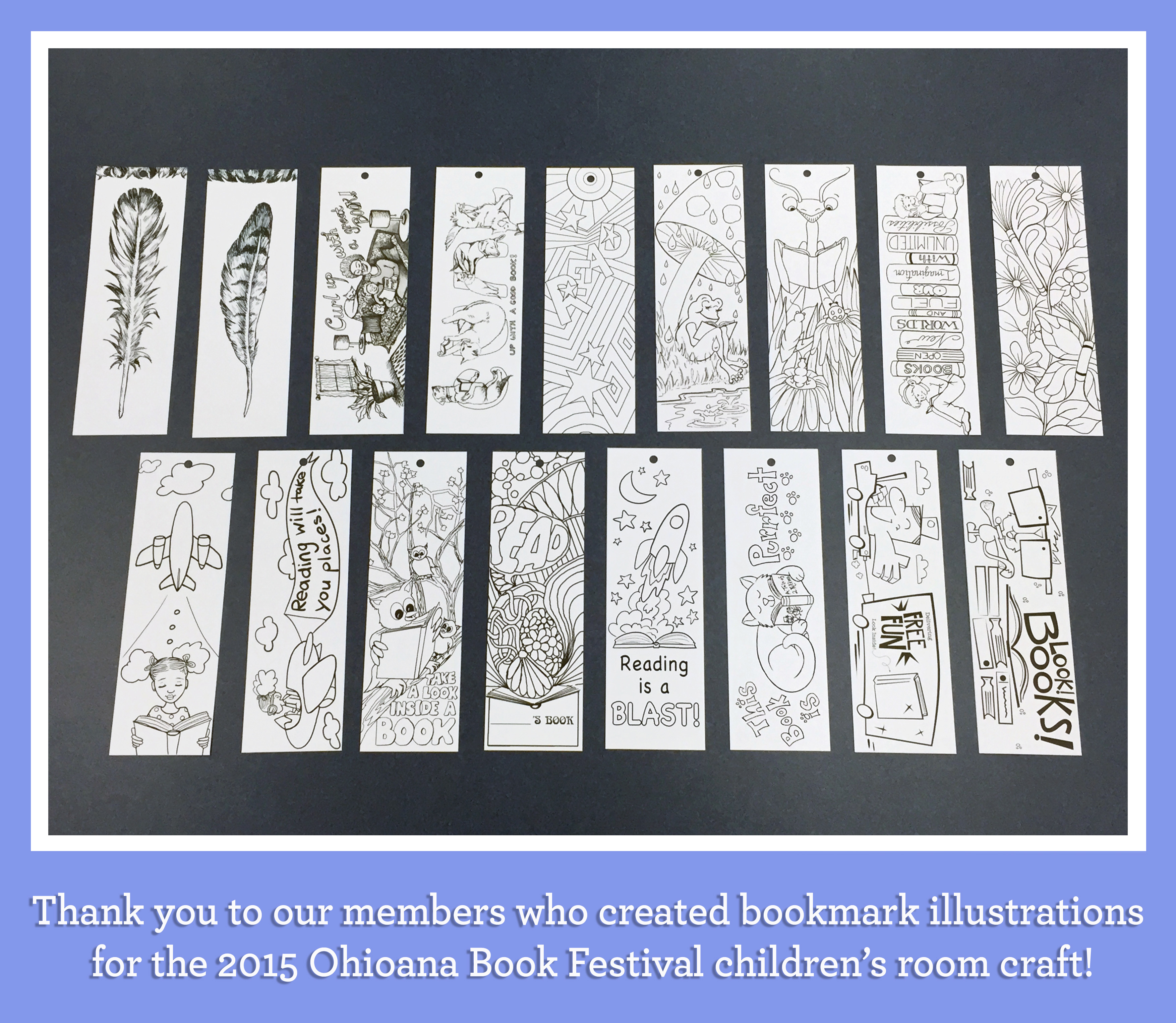 2015 Ohioana Book Festival Children's Room Bookmark Craft The kids at the festival had such a blast coloring these wonderful bookmarks! (please click on the image for full-screen view) Featuring illustrations by: Keturah Ariel• Elise McWilliams• Tracy Onoz• Susan Otten Kathryn Powers• Michaela Schuett• Ellen Wang
